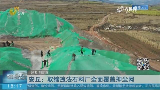 【今日聚焦·追踪】安丘:取缔违法石料厂全面覆盖抑尘网