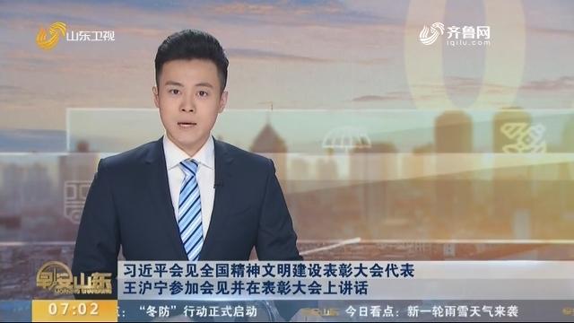 习近平会见全国精神文明建设表彰大会代表 王沪宁参加会见并在表彰大会上讲话