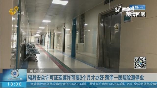 辐射安全许可证延续许可要3个月才办好 菏泽一医院险遭停业