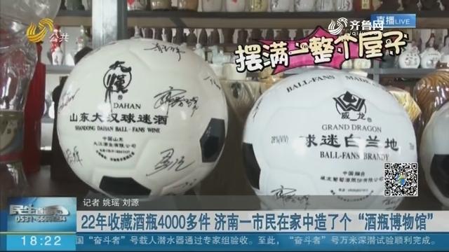 """22年收藏酒瓶4000多件 济南一市民在家中造了个""""酒瓶博物馆"""""""