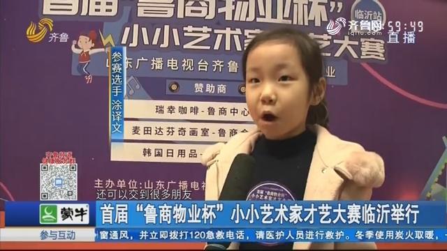 """首届""""鲁商物业杯""""小小艺术家才艺大赛临沂举行"""