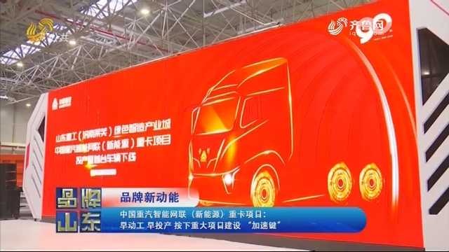 """【品牌新动能】中国重汽智能网联(新能源)重卡项目:早动工 早投产 按下重大项目建设""""加速键"""""""