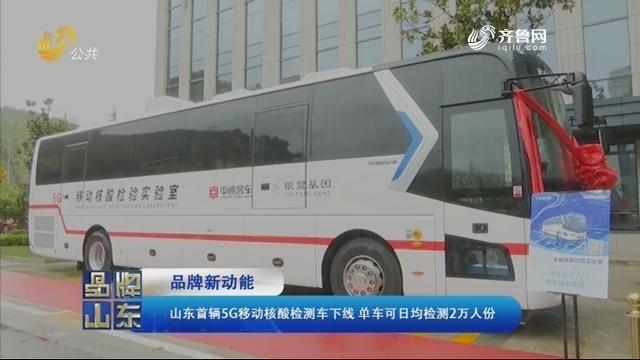 【品牌新动能】山东首辆5G移动核酸检测车下线 单车可日均检测2万人份