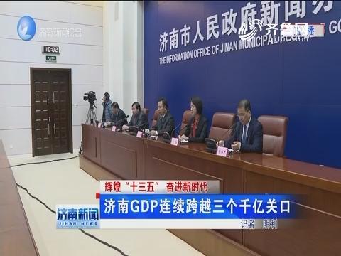 """【辉煌""""十三五""""奋进新时代】济南GDP连续跨越三个千亿关囗"""