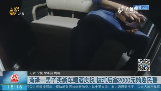 菏泽一男子买新车喝酒庆祝 被抓后塞2000元贿赂民警
