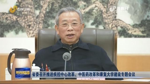 省委召开推进疾控中心改革、中医药改革和康复大学建设专题会议