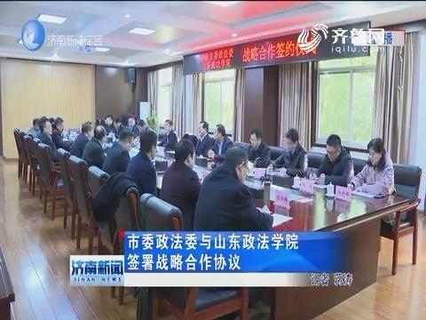 市委政法委与山东政法学院签署战略合作协议