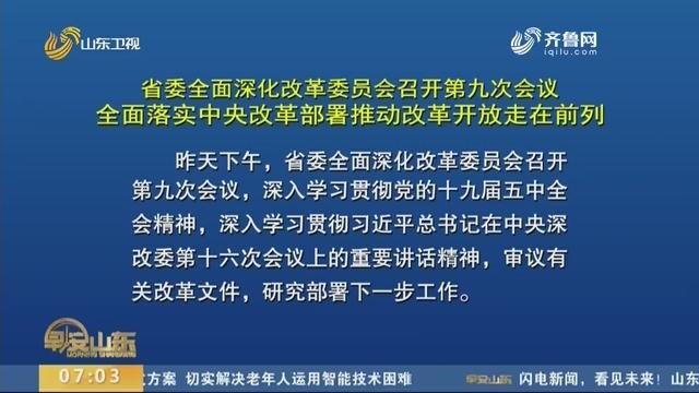 省委全面深化改革委员会召开第九次会议 全面落实中央改革安排鞭策改革开放走在前列