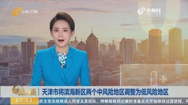 天津市将滨海新区两个中风险地区调整为低风险地区
