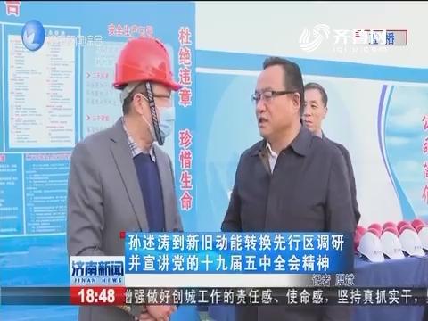孙述涛到新旧动能转换先行区调研并宣讲党的十九届五中全会精神