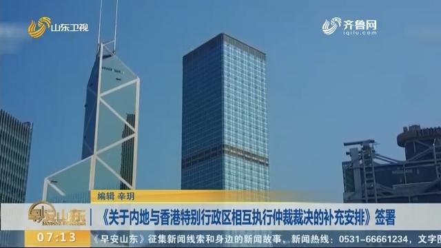 《关于内地与香港特别行政区彼此执行仲裁裁决的补充安排》签署