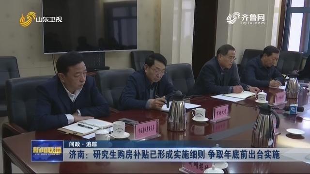 【问政·追踪】济南:研究生购房补贴已形成实施细则 争取年底前出台实施