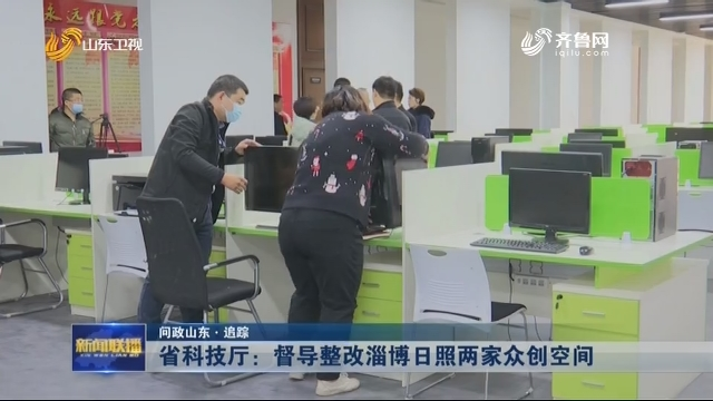 【问政山东·追踪】省科技厅:督导整改淄博 日照两家众创空间