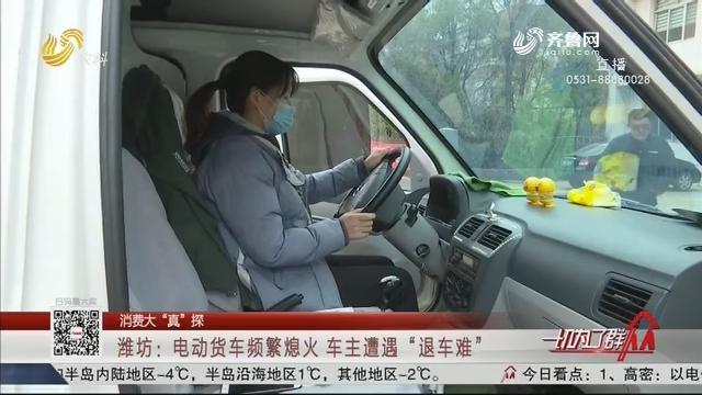 """【消费大""""真""""探】潍坊:电动货车频繁熄火 车主遭遇""""退车难"""""""
