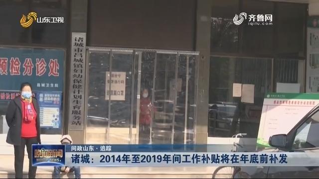 【问政山东·追踪】诸城:2014年至2019年间工作补助将在年底前补发