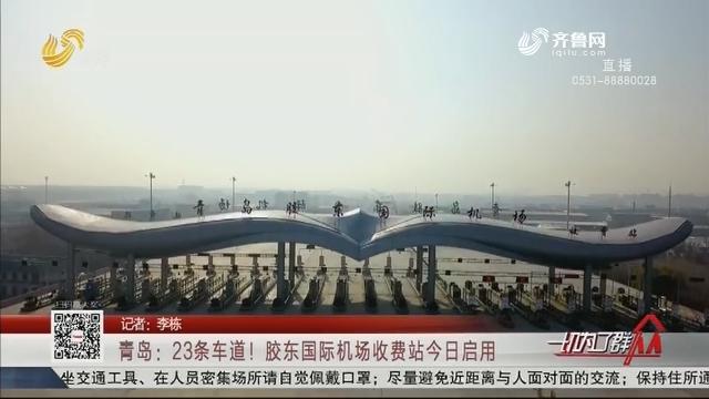 青岛:23条车道!胶东国际机场收费站今日启用