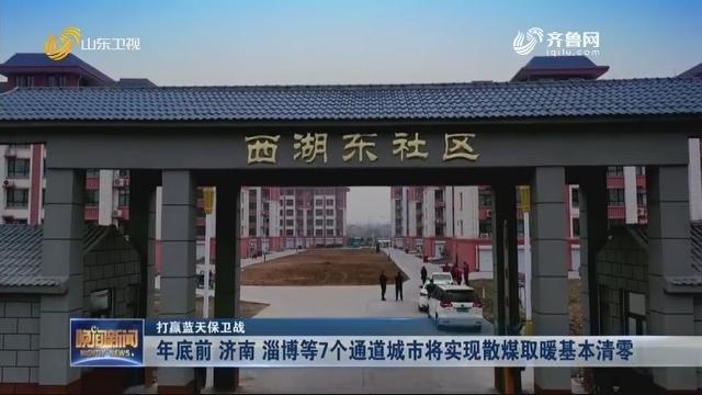 【打赢蓝天保卫战】年底前 济南 淄博等7个通道城市将实现散煤取暖基本清零