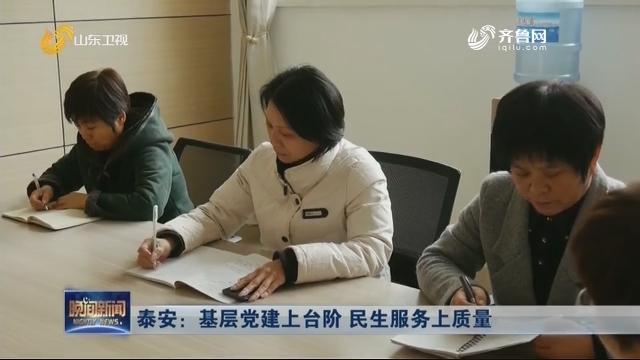 泰安:基层党建上台阶 民生办事上质量