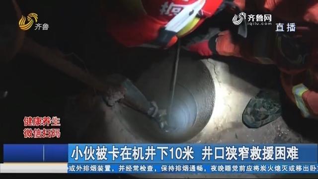 小伙被卡在机井下10米 井口狭窄救援困难