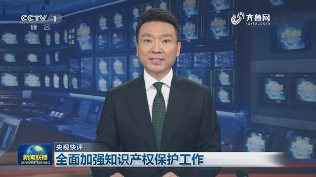 【央视快评】全面加强知识产权保护工作