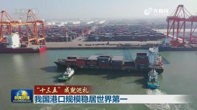 """【""""十三五""""成就巡礼】我国港口规模稳居世界第一"""