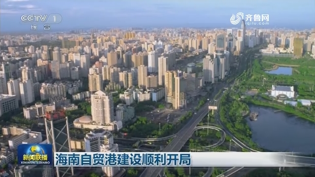 海南自贸港建设顺利开局