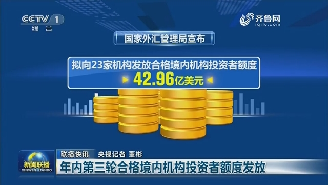 【联播快讯】年内第三轮合格境内机构投资者额度发放