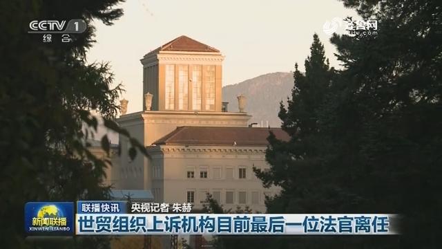 【联播快讯】世贸组织上诉机构目前最后一位法官离任