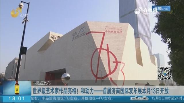 世界级艺术家作品亮相!和动力——首届济南国际双年展本月13日开放