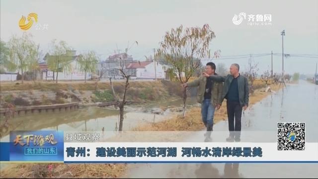 【县域观察】青州:建设美丽示范河湖 河畅水清岸绿景美