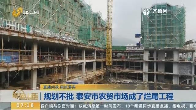 【直播问政 狠抓落实】规划不批 泰安市农贸市场成了烂尾工程