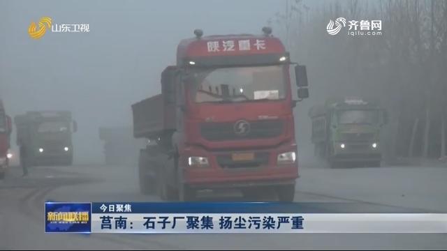 【今日聚焦】莒南:石子厂聚集 扬尘污染严重