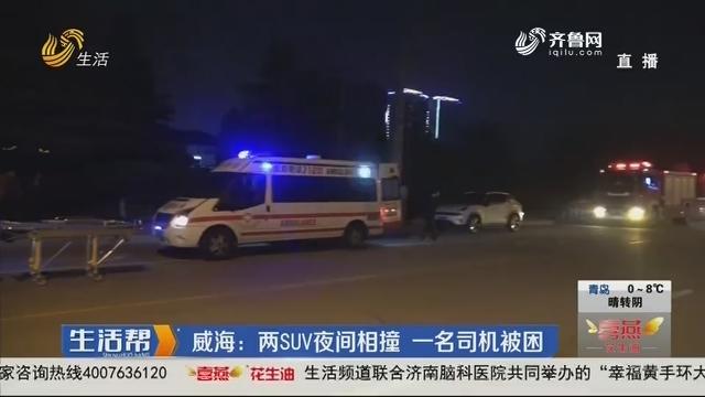 威海:两SUV夜间相撞 一名司机被困