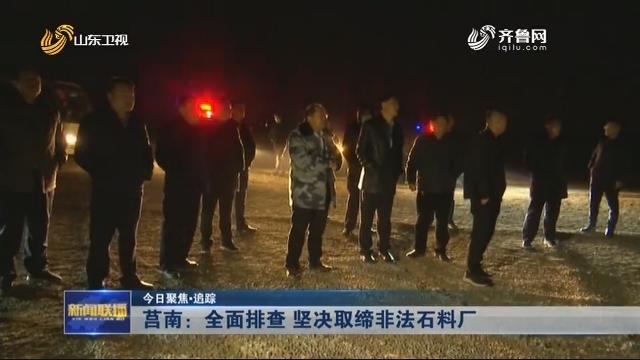 【今日聚焦·追踪】莒南:全面排查 坚决取缔非法石料厂
