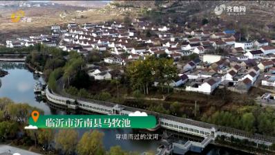 《齐鲁美丽乡镇》第十二期:临沂市沂南县马牧池乡