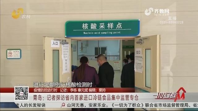 【疫情防控进行时】青岛:记者探访省内首家进口冷链食品集中监管专仓