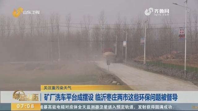 矿厂洗车平台成摆设 临沂枣庄两市这些环保问题被督导