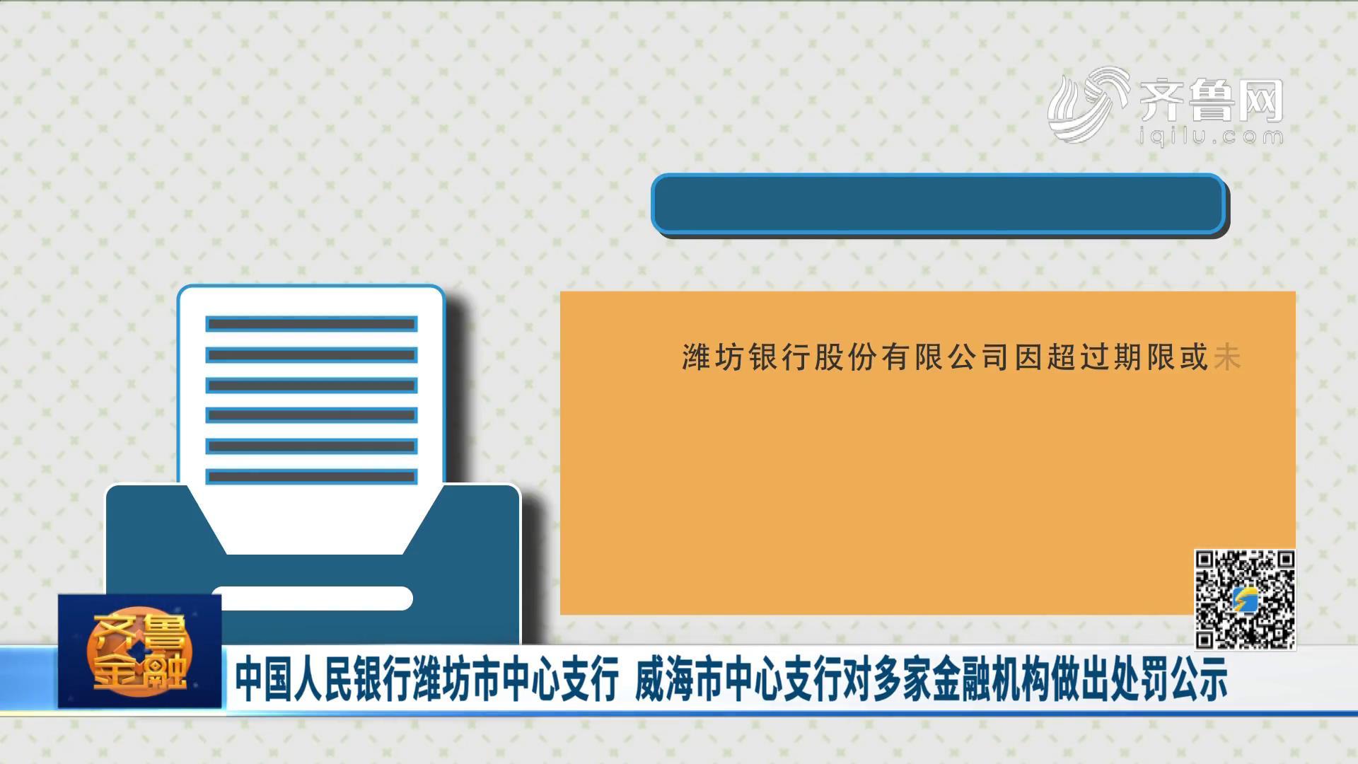 中国人民银行潍坊市中心支行 威海市中心支行对多家金融机构做出处罚公示《齐鲁金融》20201209播出