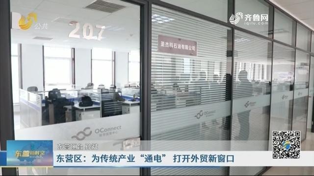 """东营区:为传统产业""""通电"""" 打开外贸新窗口"""