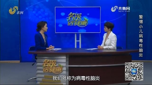 20201213《名医话健康》:名医李保敏——警惕小儿病毒性脑炎