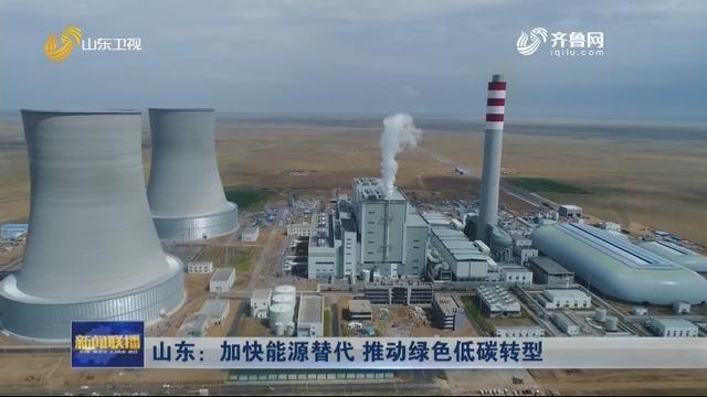 山东:加快能源替代 推动绿色低碳转型
