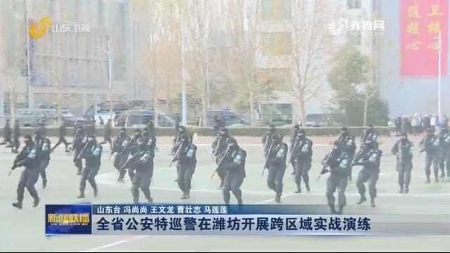 全省公安特巡警在潍坊开展跨区域实战演练