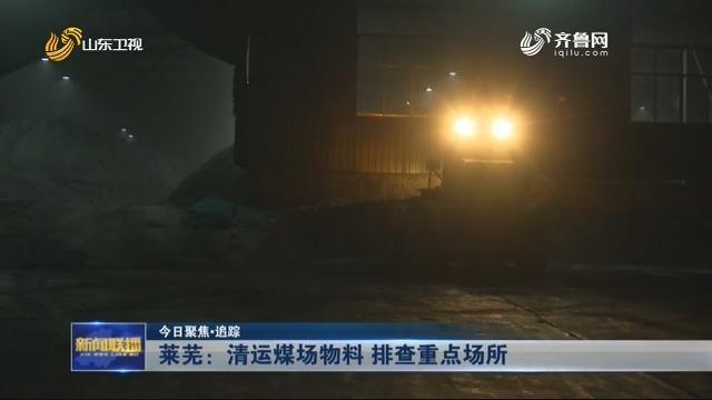 【今日聚焦·追踪】莱芜:清运煤场物料 排查重点场所
