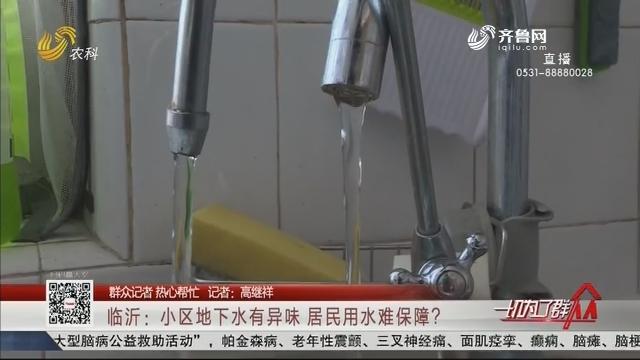 【群众记者 热心帮忙】临沂:小区地下水有异味 居民用水难保障?