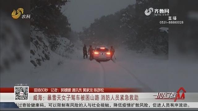 【现场60秒】威海:暴雪天女子驾车被困山路 消防人员紧急救助