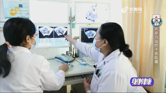 20201216《身体健康》:不开刀治疗子宫肌瘤