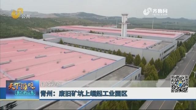 【县域观察】青州:废旧矿坑上崛起工业园区