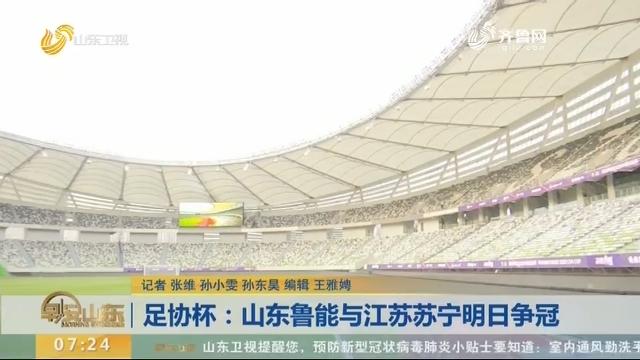 足协杯:山东鲁能与江苏苏宁明日争冠