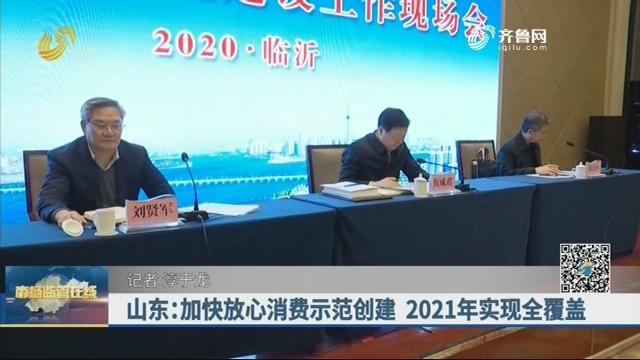 20201218《市场监管在线》:山东加快放心消费示范创建 2021年实现全覆盖