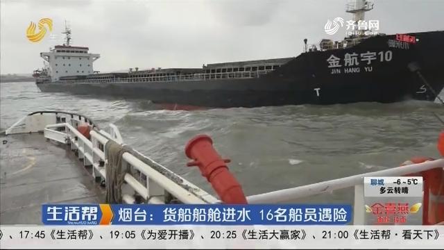 烟台:货船船舱进水 16名船员遇险